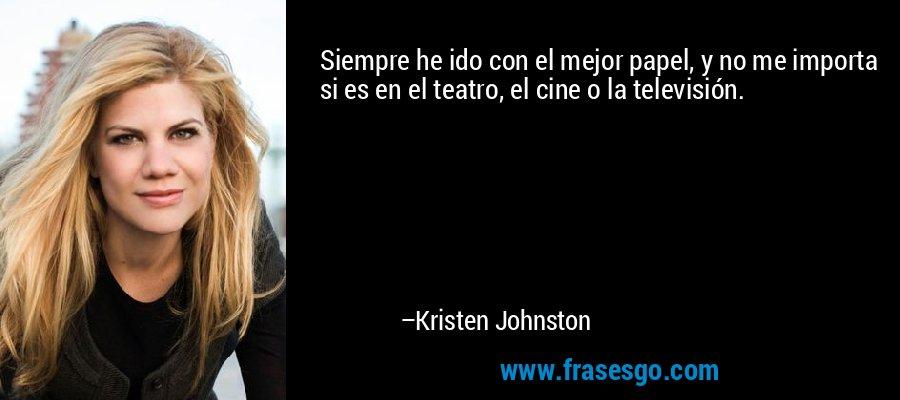 Siempre he ido con el mejor papel, y no me importa si es en el teatro, el cine o la televisión. – Kristen Johnston