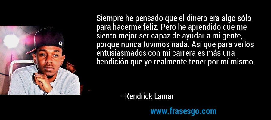 Siempre he pensado que el dinero era algo sólo para hacerme feliz. Pero he aprendido que me siento mejor ser capaz de ayudar a mi gente, porque nunca tuvimos nada. Así que para verlos entusiasmados con mi carrera es más una bendición que yo realmente tener por mí mismo. – Kendrick Lamar