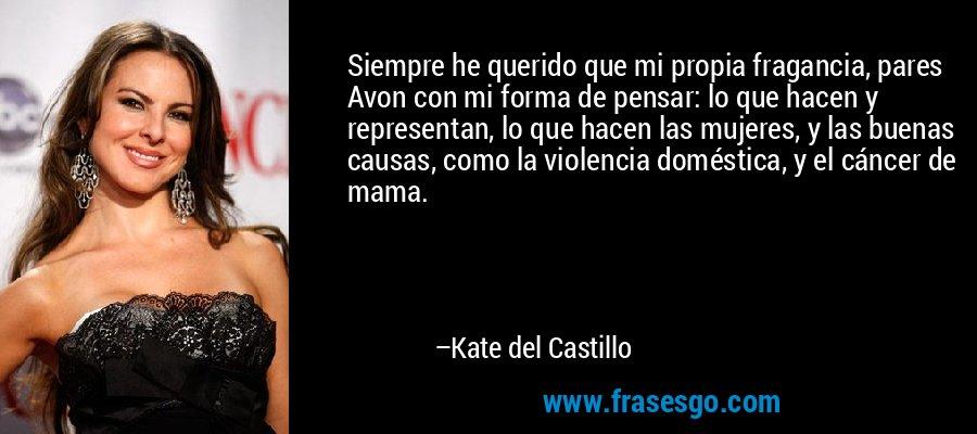 Siempre he querido que mi propia fragancia, pares Avon con mi forma de pensar: lo que hacen y representan, lo que hacen las mujeres, y las buenas causas, como la violencia doméstica, y el cáncer de mama. – Kate del Castillo