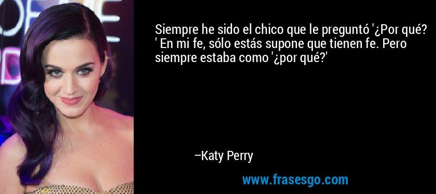 Siempre he sido el chico que le preguntó '¿Por qué? ' En mi fe, sólo estás supone que tienen fe. Pero siempre estaba como '¿por qué?' – Katy Perry