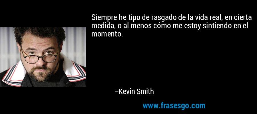 Siempre he tipo de rasgado de la vida real, en cierta medida, o al menos cómo me estoy sintiendo en el momento. – Kevin Smith