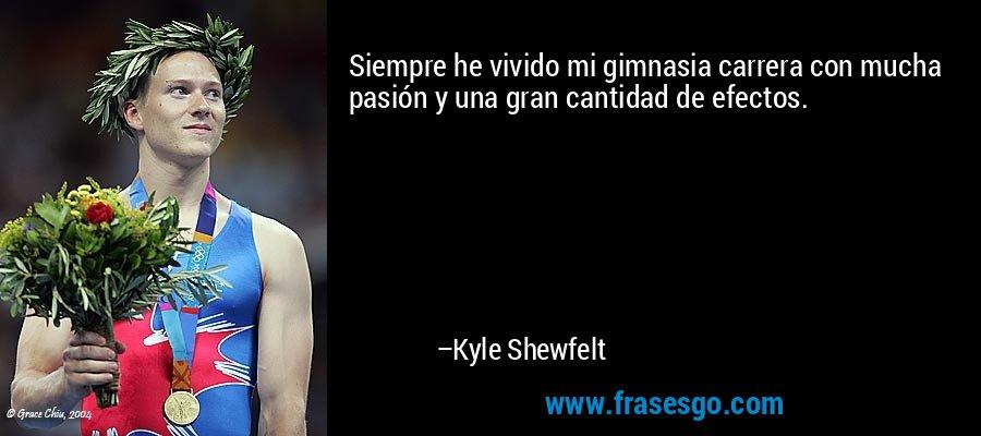 Siempre he vivido mi gimnasia carrera con mucha pasión y una gran cantidad de efectos. – Kyle Shewfelt