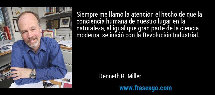 Siempre me llamó la atención el hecho de que la conciencia humana de nuestro lugar en la naturaleza, al igual que gran parte de la ciencia moderna, se inició con la Revolución Industrial. – Kenneth R. Miller