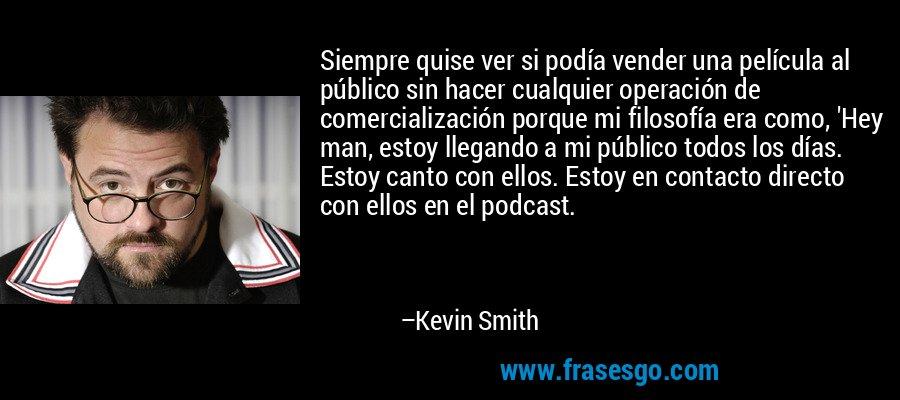Siempre quise ver si podía vender una película al público sin hacer cualquier operación de comercialización porque mi filosofía era como, 'Hey man, estoy llegando a mi público todos los días. Estoy canto con ellos. Estoy en contacto directo con ellos en el podcast. – Kevin Smith
