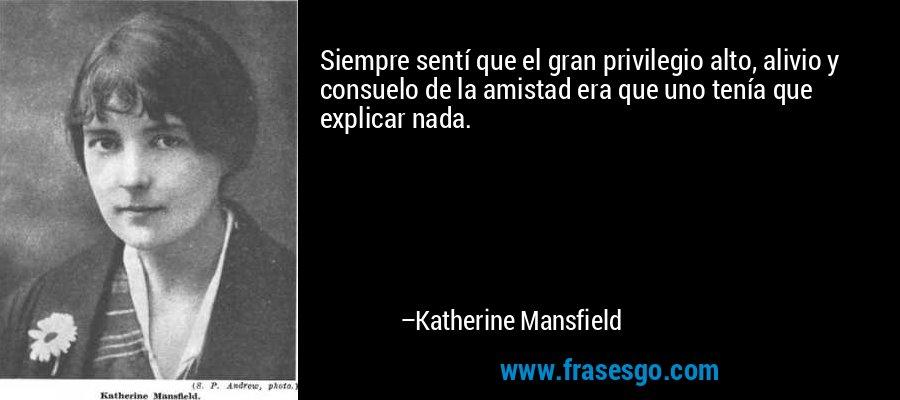 Siempre sentí que el gran privilegio alto, alivio y consuelo de la amistad era que uno tenía que explicar nada. – Katherine Mansfield
