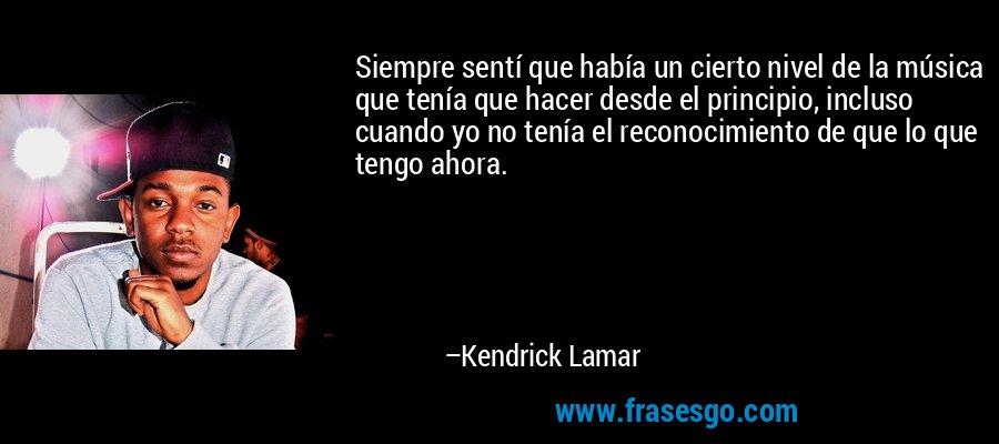 Siempre sentí que había un cierto nivel de la música que tenía que hacer desde el principio, incluso cuando yo no tenía el reconocimiento de que lo que tengo ahora. – Kendrick Lamar