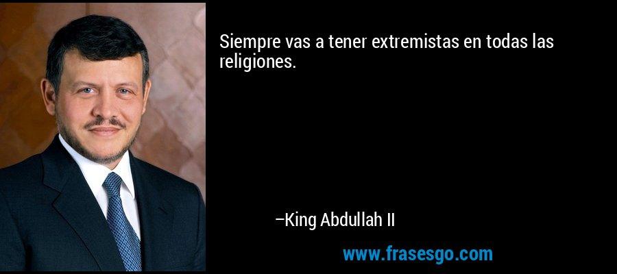 Siempre vas a tener extremistas en todas las religiones. – King Abdullah II