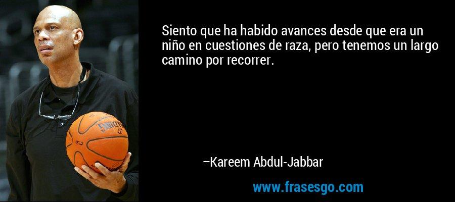 Siento que ha habido avances desde que era un niño en cuestiones de raza, pero tenemos un largo camino por recorrer. – Kareem Abdul-Jabbar