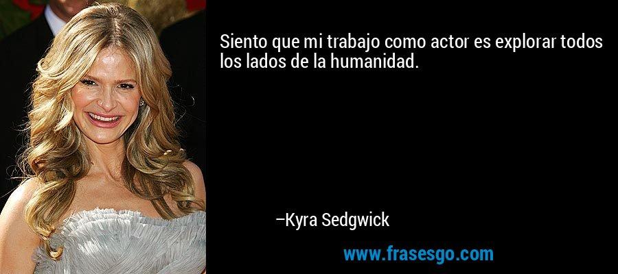 Siento que mi trabajo como actor es explorar todos los lados de la humanidad. – Kyra Sedgwick