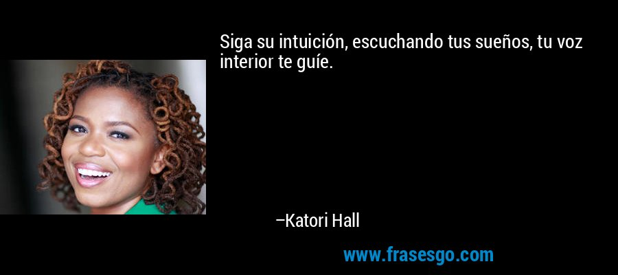 Siga su intuición, escuchando tus sueños, tu voz interior te guíe. – Katori Hall