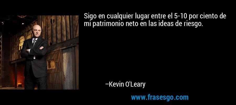 Sigo en cualquier lugar entre el 5-10 por ciento de mi patrimonio neto en las ideas de riesgo. – Kevin O'Leary