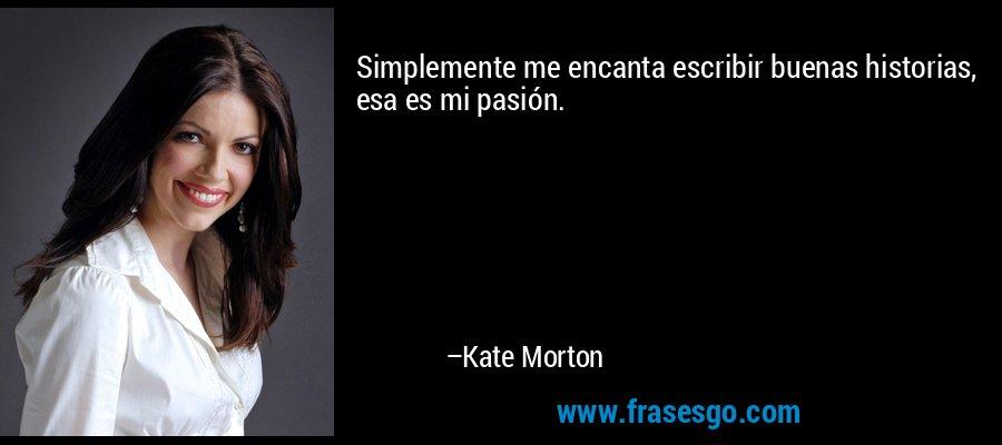 Simplemente me encanta escribir buenas historias, esa es mi pasión. – Kate Morton