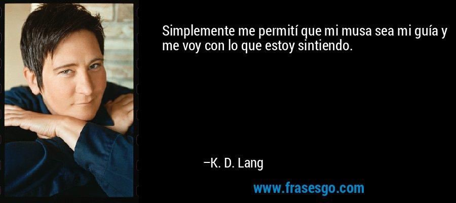 Simplemente me permití que mi musa sea mi guía y me voy con lo que estoy sintiendo. – K. D. Lang