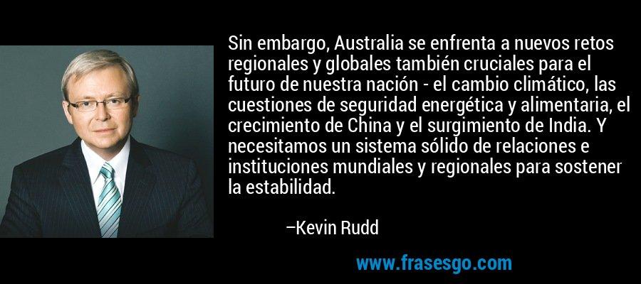 Sin embargo, Australia se enfrenta a nuevos retos regionales y globales también cruciales para el futuro de nuestra nación - el cambio climático, las cuestiones de seguridad energética y alimentaria, el crecimiento de China y el surgimiento de India. Y necesitamos un sistema sólido de relaciones e instituciones mundiales y regionales para sostener la estabilidad. – Kevin Rudd