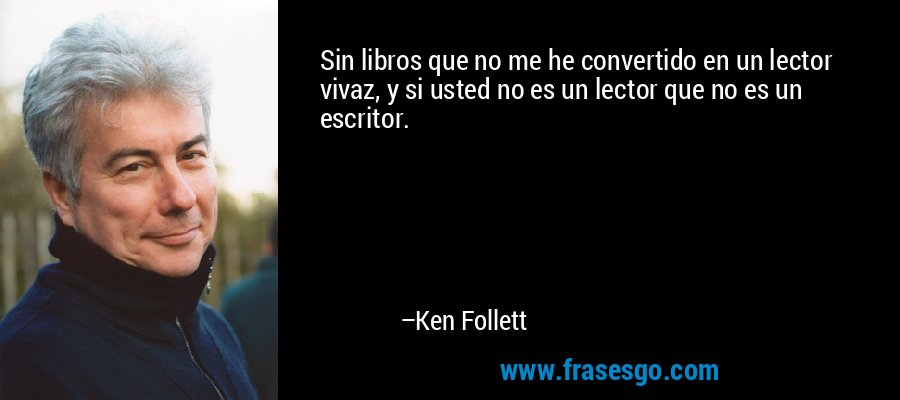 Sin libros que no me he convertido en un lector vivaz, y si usted no es un lector que no es un escritor. – Ken Follett