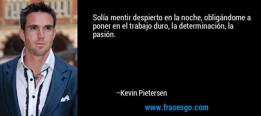 Solía mentir despierto en la noche, obligándome a poner en el trabajo duro, la determinación, la pasión. – Kevin Pietersen