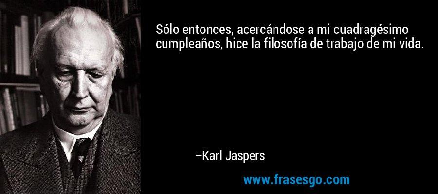 Sólo entonces, acercándose a mi cuadragésimo cumpleaños, hice la filosofía de trabajo de mi vida. – Karl Jaspers