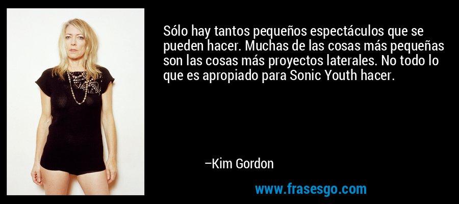 Sólo hay tantos pequeños espectáculos que se pueden hacer. Muchas de las cosas más pequeñas son las cosas más proyectos laterales. No todo lo que es apropiado para Sonic Youth hacer. – Kim Gordon