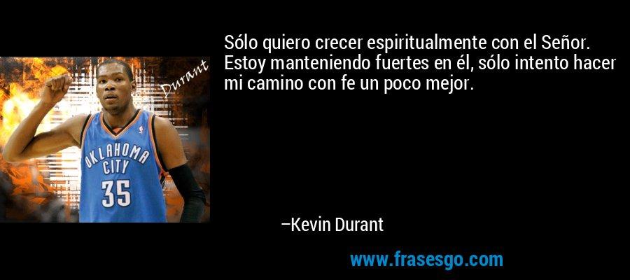 Sólo quiero crecer espiritualmente con el Señor. Estoy manteniendo fuertes en él, sólo intento hacer mi camino con fe un poco mejor. – Kevin Durant