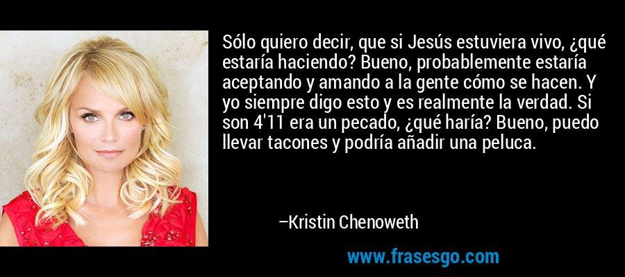 Sólo quiero decir, que si Jesús estuviera vivo, ¿qué estaría haciendo? Bueno, probablemente estaría aceptando y amando a la gente cómo se hacen. Y yo siempre digo esto y es realmente la verdad. Si son 4'11 era un pecado, ¿qué haría? Bueno, puedo llevar tacones y podría añadir una peluca. – Kristin Chenoweth
