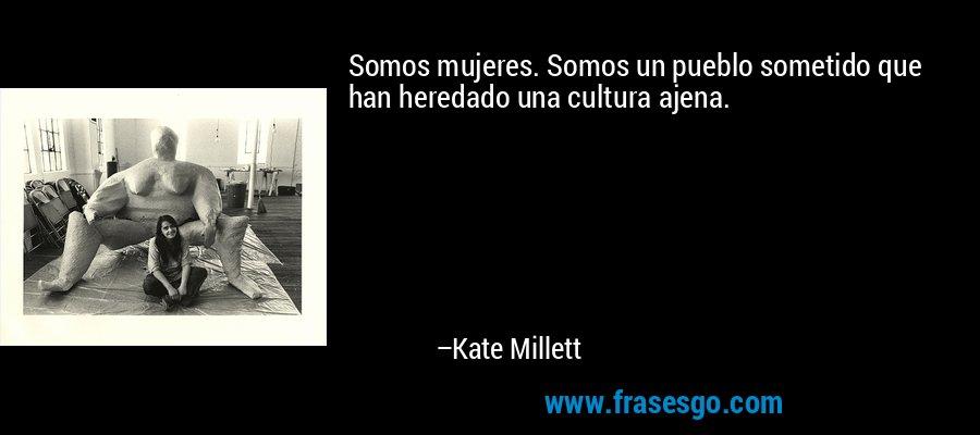 Somos mujeres. Somos un pueblo sometido que han heredado una cultura ajena. – Kate Millett