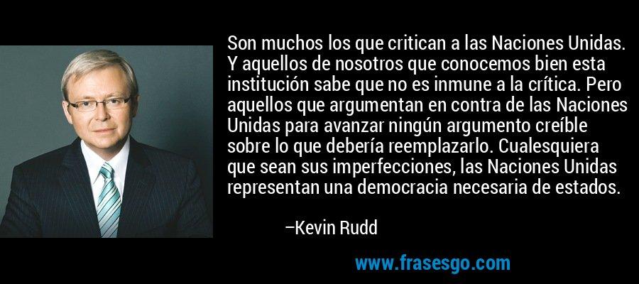 Son muchos los que critican a las Naciones Unidas. Y aquellos de nosotros que conocemos bien esta institución sabe que no es inmune a la crítica. Pero aquellos que argumentan en contra de las Naciones Unidas para avanzar ningún argumento creíble sobre lo que debería reemplazarlo. Cualesquiera que sean sus imperfecciones, las Naciones Unidas representan una democracia necesaria de estados. – Kevin Rudd