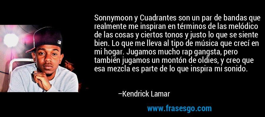 Sonnymoon y Cuadrantes son un par de bandas que realmente me inspiran en términos de las melódico de las cosas y ciertos tonos y justo lo que se siente bien. Lo que me lleva al tipo de música que crecí en mi hogar. Jugamos mucho rap gangsta, pero también jugamos un montón de oldies, y creo que esa mezcla es parte de lo que inspira mi sonido. – Kendrick Lamar