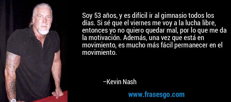 Soy 53 años, y es difícil ir al gimnasio todos los días. Si sé que el viernes me voy a la lucha libre, entonces yo no quiero quedar mal, por lo que me da la motivación. Además, una vez que está en movimiento, es mucho más fácil permanecer en el movimiento. – Kevin Nash