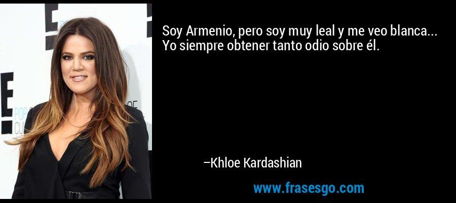 Soy Armenio, pero soy muy leal y me veo blanca... Yo siempre obtener tanto odio sobre él. – Khloe Kardashian