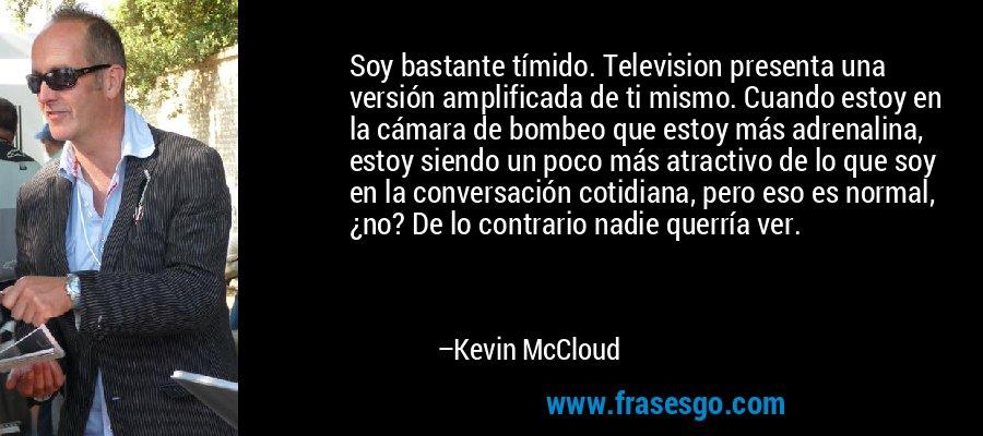 Soy bastante tímido. Television presenta una versión amplificada de ti mismo. Cuando estoy en la cámara de bombeo que estoy más adrenalina, estoy siendo un poco más atractivo de lo que soy en la conversación cotidiana, pero eso es normal, ¿no? De lo contrario nadie querría ver. – Kevin McCloud