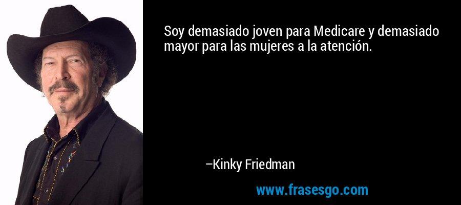 Soy demasiado joven para Medicare y demasiado mayor para las mujeres a la atención. – Kinky Friedman