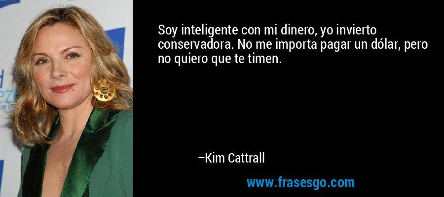 Soy inteligente con mi dinero, yo invierto conservadora. No me importa pagar un dólar, pero no quiero que te timen. – Kim Cattrall