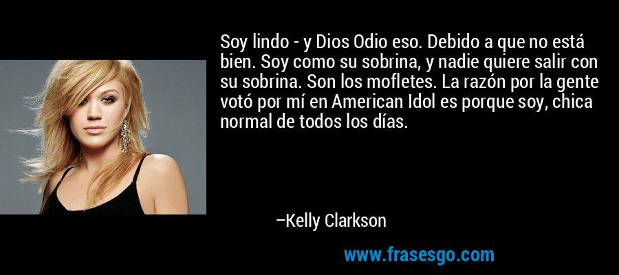 Soy lindo - y Dios Odio eso. Debido a que no está bien. Soy como su sobrina, y nadie quiere salir con su sobrina. Son los mofletes. La razón por la gente votó por mí en American Idol es porque soy, chica normal de todos los días. – Kelly Clarkson