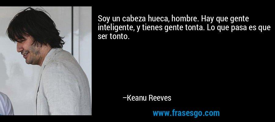 Soy un cabeza hueca, hombre. Hay que gente inteligente, y tienes gente tonta. Lo que pasa es que ser tonto. – Keanu Reeves