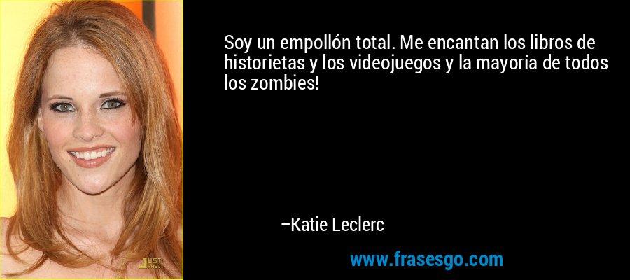 Soy un empollón total. Me encantan los libros de historietas y los videojuegos y la mayoría de todos los zombies! – Katie Leclerc