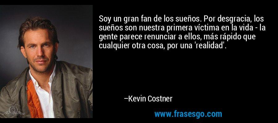 Soy un gran fan de los sueños. Por desgracia, los sueños son nuestra primera víctima en la vida - la gente parece renunciar a ellos, más rápido que cualquier otra cosa, por una 'realidad'. – Kevin Costner