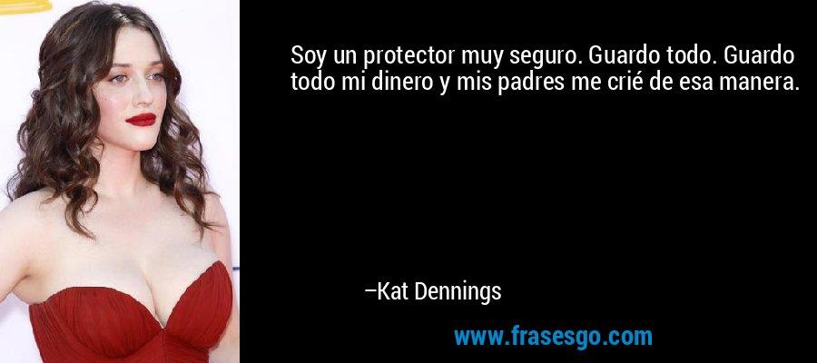 Soy un protector muy seguro. Guardo todo. Guardo todo mi dinero y mis padres me crié de esa manera. – Kat Dennings