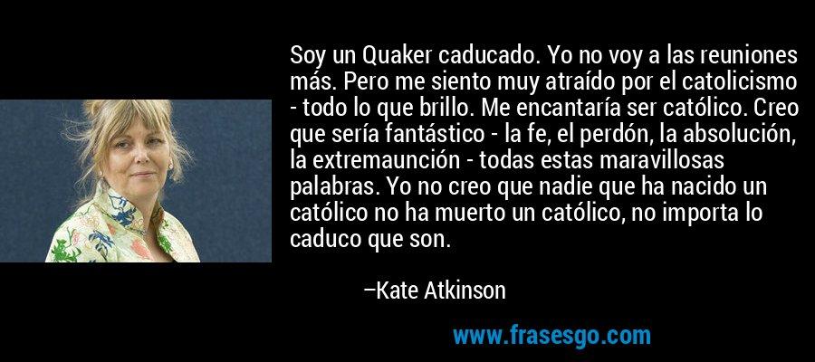Soy un Quaker caducado. Yo no voy a las reuniones más. Pero me siento muy atraído por el catolicismo - todo lo que brillo. Me encantaría ser católico. Creo que sería fantástico - la fe, el perdón, la absolución, la extremaunción - todas estas maravillosas palabras. Yo no creo que nadie que ha nacido un católico no ha muerto un católico, no importa lo caduco que son. – Kate Atkinson