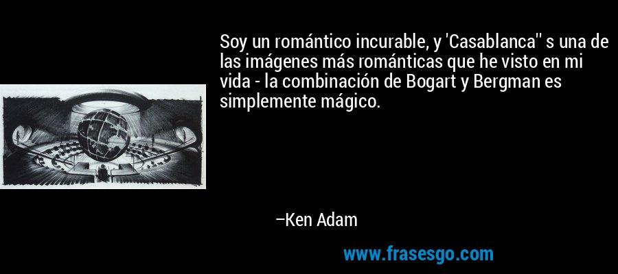 Soy un romántico incurable, y 'Casablanca'' s una de las imágenes más románticas que he visto en mi vida - la combinación de Bogart y Bergman es simplemente mágico. – Ken Adam