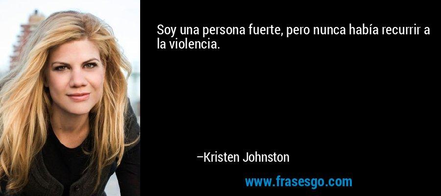 Soy una persona fuerte, pero nunca había recurrir a la violencia. – Kristen Johnston