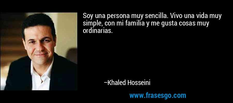 Soy una persona muy sencilla. Vivo una vida muy simple, con mi familia y me gusta cosas muy ordinarias. – Khaled Hosseini