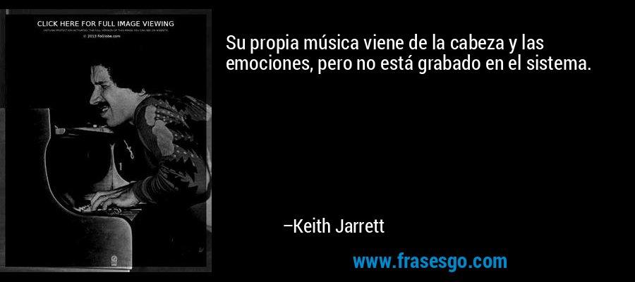 Su propia música viene de la cabeza y las emociones, pero no está grabado en el sistema. – Keith Jarrett
