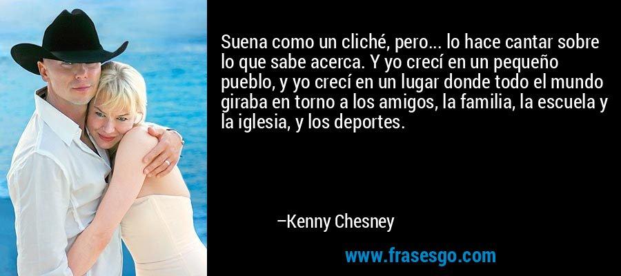 Suena como un cliché, pero... lo hace cantar sobre lo que sabe acerca. Y yo crecí en un pequeño pueblo, y yo crecí en un lugar donde todo el mundo giraba en torno a los amigos, la familia, la escuela y la iglesia, y los deportes. – Kenny Chesney