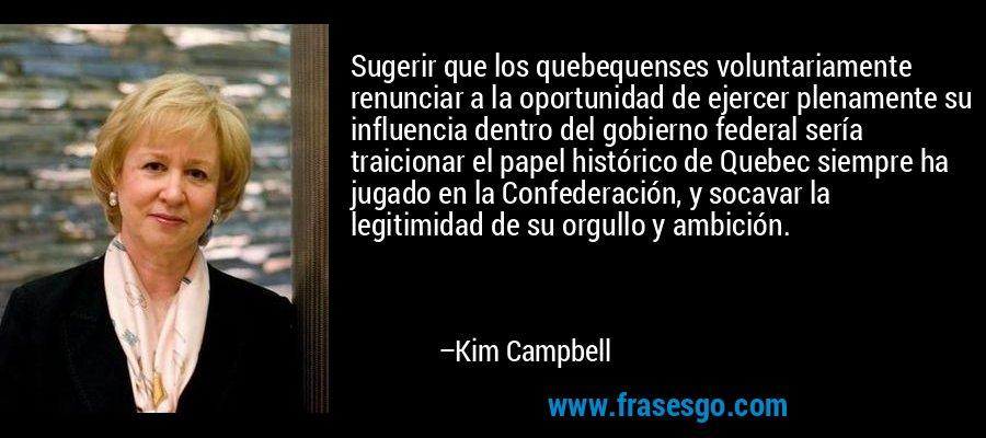 Sugerir que los quebequenses voluntariamente renunciar a la oportunidad de ejercer plenamente su influencia dentro del gobierno federal sería traicionar el papel histórico de Quebec siempre ha jugado en la Confederación, y socavar la legitimidad de su orgullo y ambición. – Kim Campbell