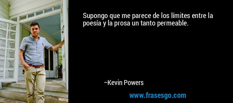 Supongo que me parece de los límites entre la poesía y la prosa un tanto permeable. – Kevin Powers