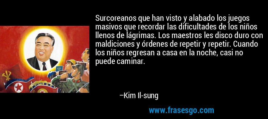 Surcoreanos que han visto y alabado los juegos masivos que recordar las dificultades de los niños llenos de lágrimas. Los maestros les disco duro con maldiciones y órdenes de repetir y repetir. Cuando los niños regresan a casa en la noche, casi no puede caminar. – Kim Il-sung