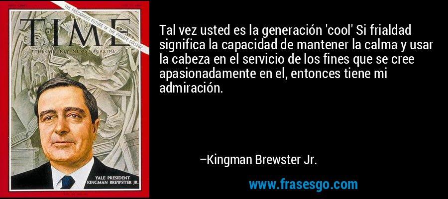 Tal vez usted es la generación 'cool' Si frialdad significa la capacidad de mantener la calma y usar la cabeza en el servicio de los fines que se cree apasionadamente en el, entonces tiene mi admiración. – Kingman Brewster Jr.