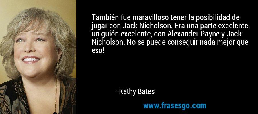También fue maravilloso tener la posibilidad de jugar con Jack Nicholson. Era una parte excelente, un guión excelente, con Alexander Payne y Jack Nicholson. No se puede conseguir nada mejor que eso! – Kathy Bates