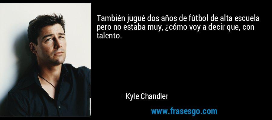 También jugué dos años de fútbol de alta escuela pero no estaba muy, ¿cómo voy a decir que, con talento. – Kyle Chandler
