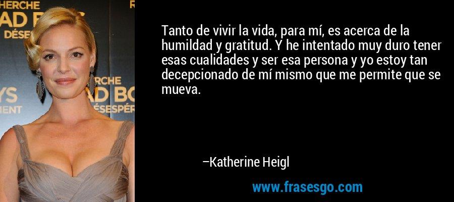 Tanto de vivir la vida, para mí, es acerca de la humildad y gratitud. Y he intentado muy duro tener esas cualidades y ser esa persona y yo estoy tan decepcionado de mí mismo que me permite que se mueva. – Katherine Heigl